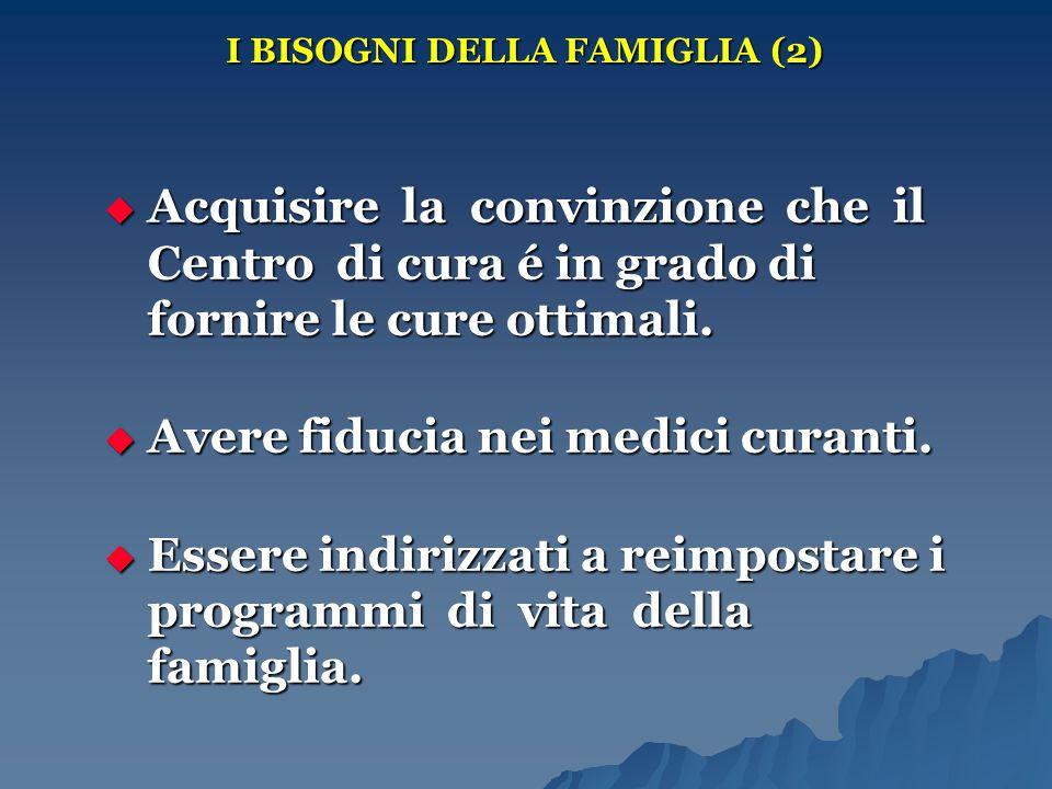 I BISOGNI DELLA FAMIGLIA (2)  Acquisire la convinzione che il Centro di cura é in grado di fornire le cure ottimali.  Avere fiducia nei medici curan