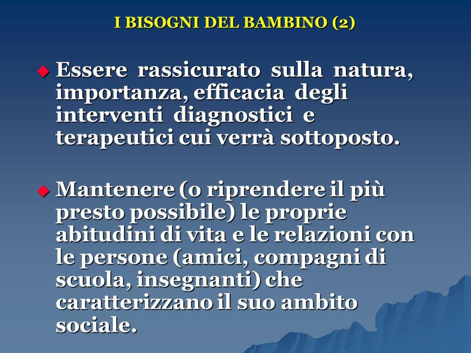 I BISOGNI DEL BAMBINO (2)  Essere rassicurato sulla natura, importanza, efficacia degli interventi diagnostici e terapeutici cui verrà sottoposto. 