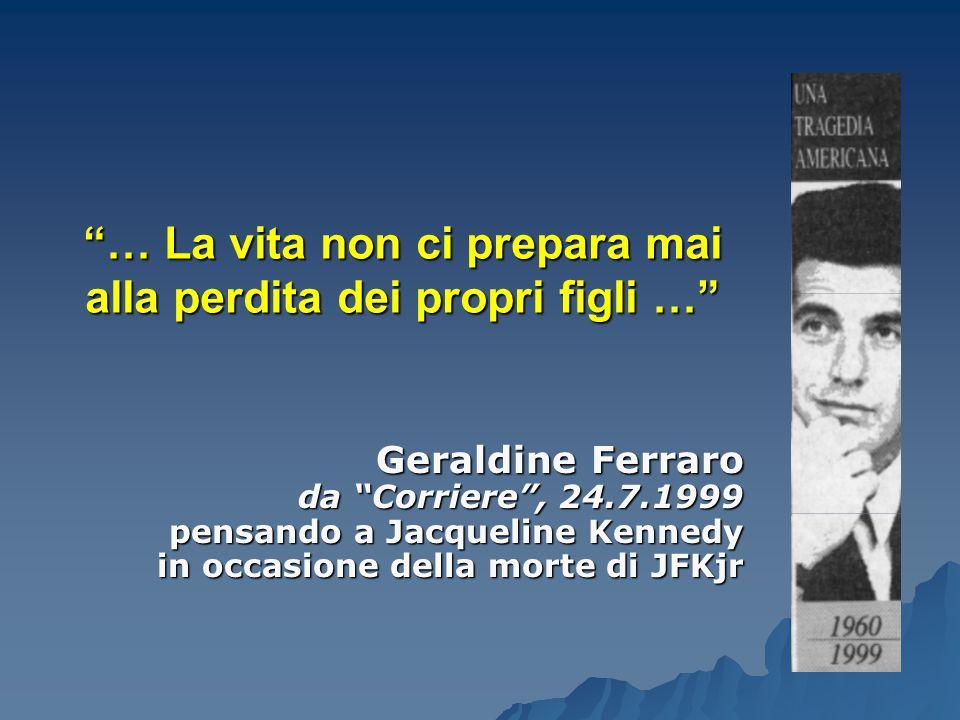 """""""… La vita non ci prepara mai alla perdita dei propri figli …"""" Geraldine Ferraro da """"Corriere"""", 24.7.1999 pensando a Jacqueline Kennedy in occasione d"""
