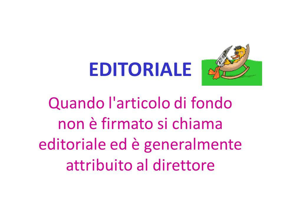 EDITORIALE Quando l'articolo di fondo non è firmato si chiama editoriale ed è generalmente attribuito al direttore