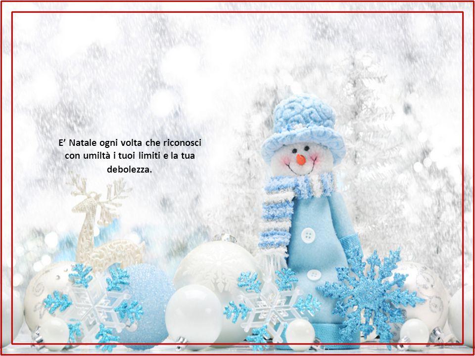 E' Natale ogni volta che riconosci con umiltà i tuoi limiti e la tua debolezza.