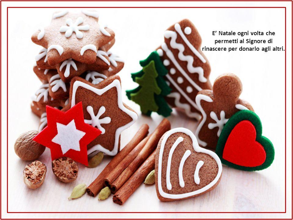 E' Natale ogni volta che permetti al Signore di rinascere per donarlo agli altri.