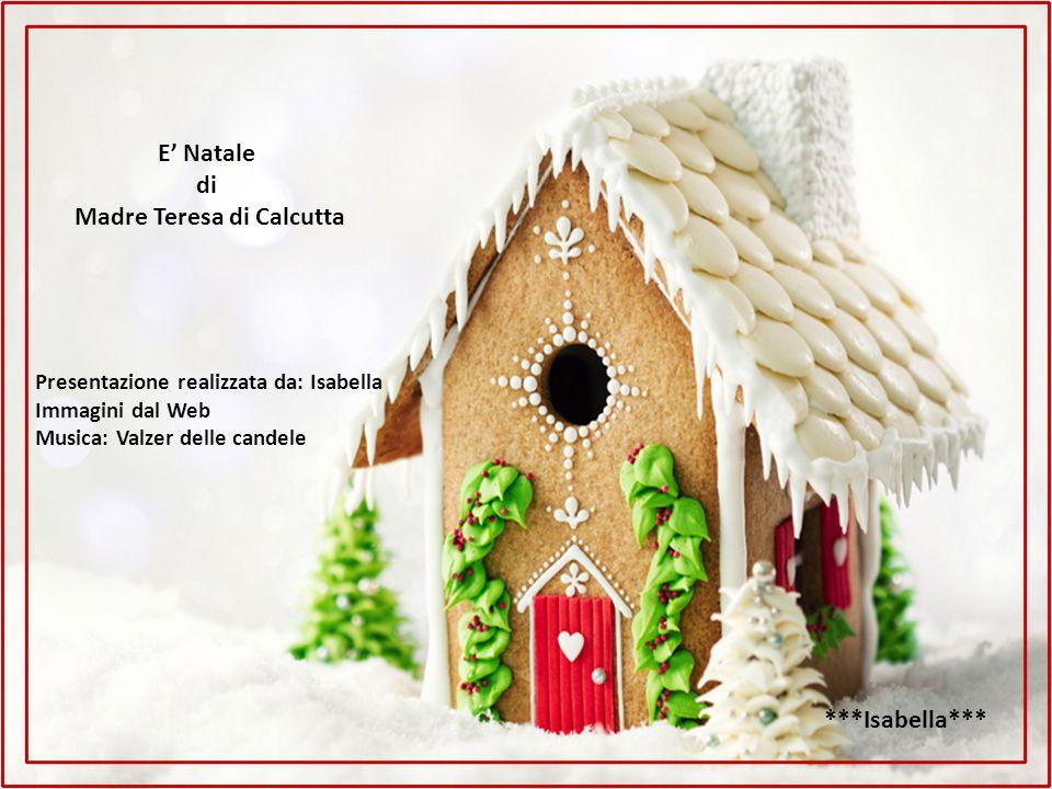 E' Natale di Madre Teresa di Calcutta Presentazione realizzata da: Isabella Immagini dal Web Musica: Valzer delle candele ***Isabella***
