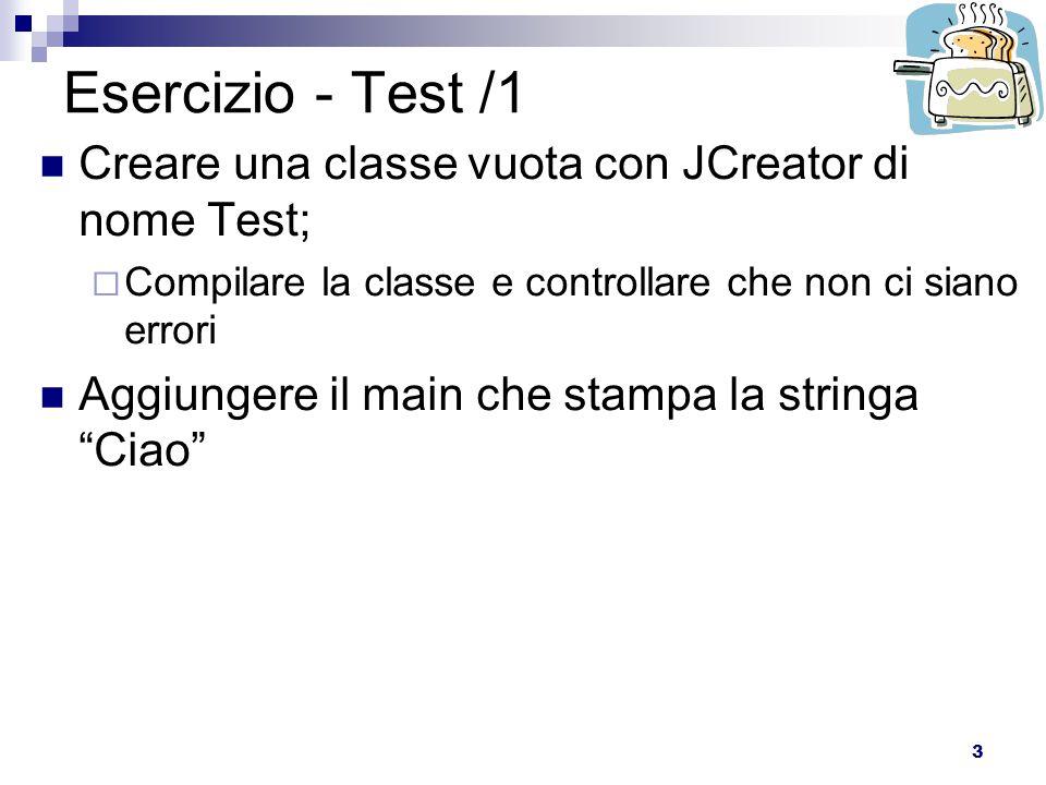3 Esercizio - Test /1 Creare una classe vuota con JCreator di nome Test;  Compilare la classe e controllare che non ci siano errori Aggiungere il main che stampa la stringa Ciao
