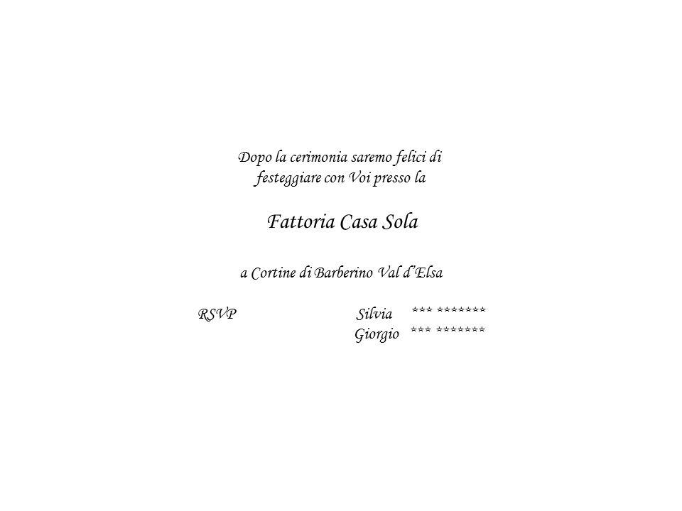 Dopo la cerimonia saremo felici di festeggiare con Voi presso la Fattoria Casa Sola a Cortine di Barberino Val d'Elsa RSVP Silvia *** ******* Giorgio *** *******