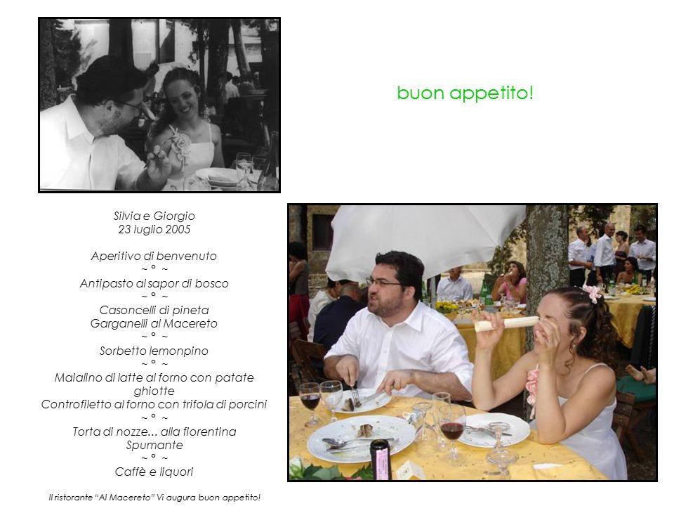 buon appetito! Silvia e Giorgio 23 luglio 2005 Aperitivo di benvenuto ~ ° ~ Antipasto al sapor di bosco ~ ° ~ Casoncelli di pineta Garganelli al Macer