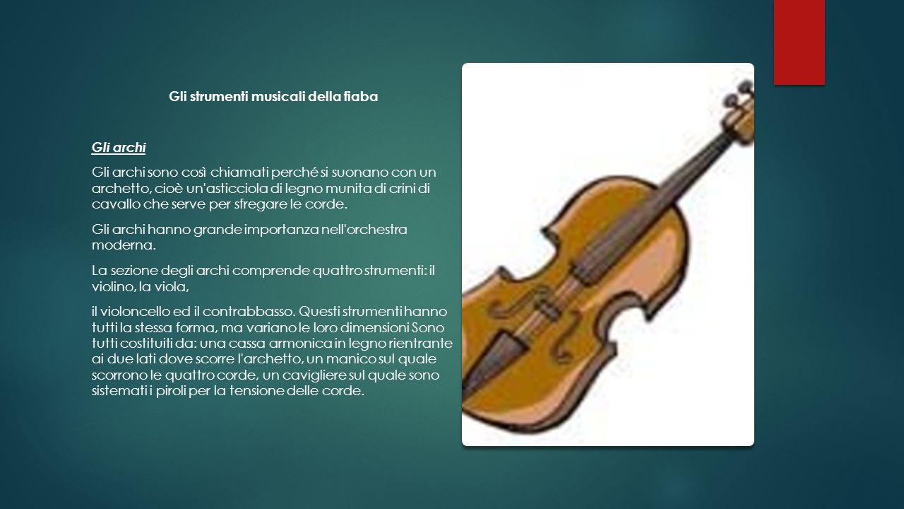 Gli strumenti musicali della fiaba Gli archi Gli archi sono così chiamati perché si suonano con un archetto, cioè un'asticciola di legno munita di cri