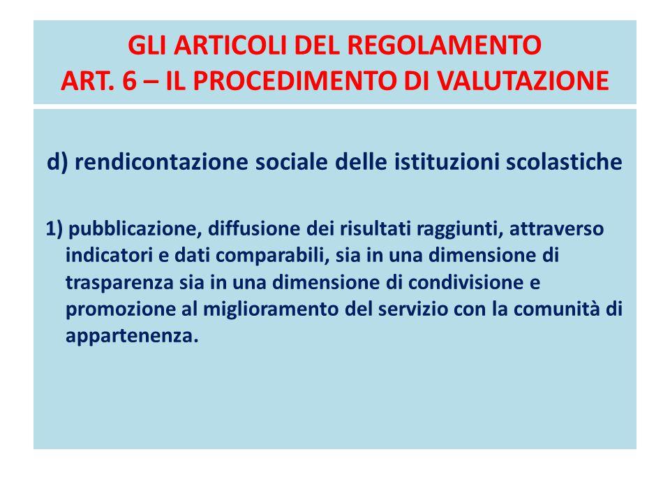 GLI ARTICOLI DEL REGOLAMENTO ART. 6 – IL PROCEDIMENTO DI VALUTAZIONE d) rendicontazione sociale delle istituzioni scolastiche 1) pubblicazione, diffus