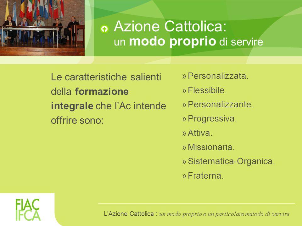 Azione Cattolica: un modo proprio di servire Le caratteristiche salienti della formazione integrale che l'Ac intende offrire sono: »Personalizzata.