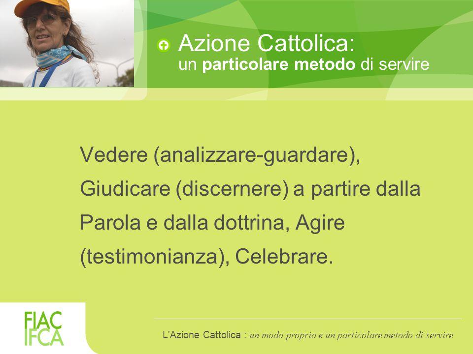 Azione Cattolica: un particolare metodo di servire Vedere (analizzare-guardare), Giudicare (discernere) a partire dalla Parola e dalla dottrina, Agire (testimonianza), Celebrare.
