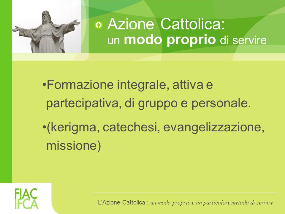 Azione Cattolica: un modo proprio di servire Formazione integrale, attiva e partecipativa, di gruppo e personale.