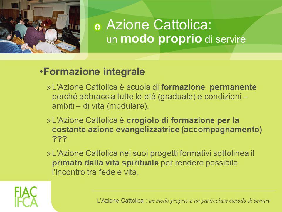 Azione Cattolica: un modo proprio di servire Formazione integrale »L Azione Cattolica è scuola di formazione permanente perché abbraccia tutte le età (graduale) e condizioni – ambiti – di vita (modulare).