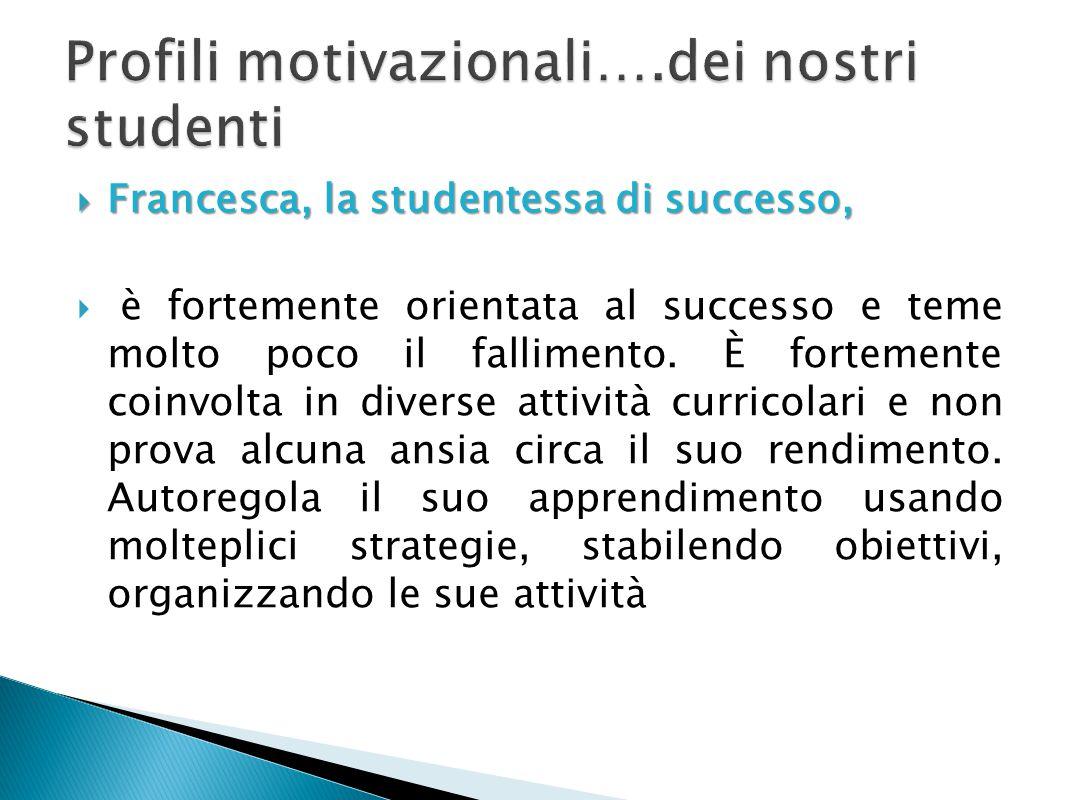  Francesca, la studentessa di successo,  è fortemente orientata al successo e teme molto poco il fallimento. È fortemente coinvolta in diverse attiv