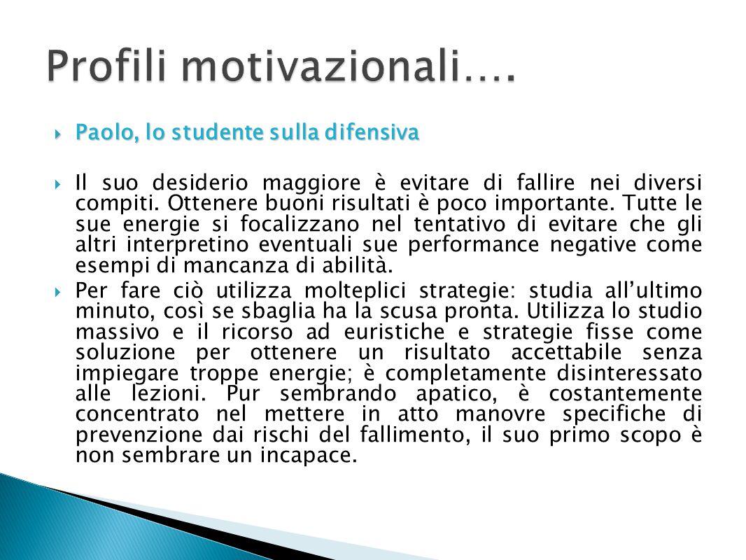  Paolo, lo studente sulla difensiva  Il suo desiderio maggiore è evitare di fallire nei diversi compiti. Ottenere buoni risultati è poco importante.