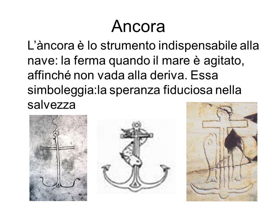 Ancora L'àncora è lo strumento indispensabile alla nave: la ferma quando il mare è agitato, affinché non vada alla deriva. Essa simboleggia:la speranz