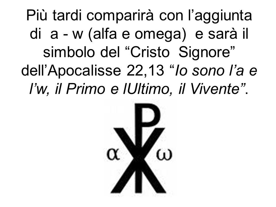 """Più tardi comparirà con l'aggiunta di a - w (alfa e omega) e sarà il simbolo del """"Cristo Signore"""" dell'Apocalisse 22,13 """"Io sono l'a e l'w, il Primo e"""