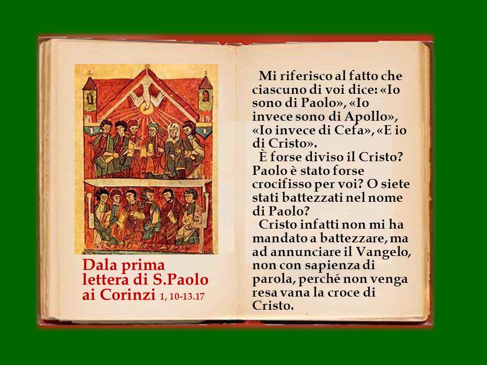 Mi riferisco al fatto che ciascuno di voi dice: «Io sono di Paolo», «Io invece sono di Apollo», «Io invece di Cefa», «E io di Cristo».