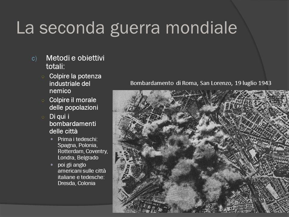 La seconda guerra mondiale c) Metodi e obiettivi totali: ○ Colpire la potenza industriale del nemico ○ Colpire il morale delle popolazioni ○ Di qui i