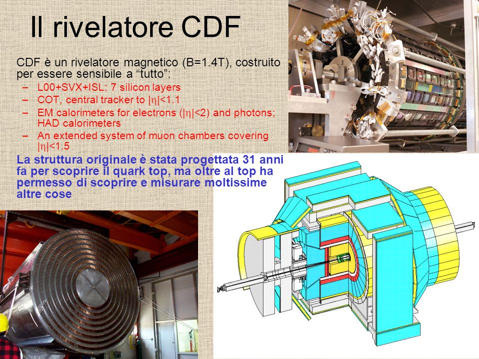 Il rivelatore CDF CDF è un rivelatore magnetico (B=1.4T), costruito per essere sensibile a tutto : –L00+SVX+ISL: 7 silicon layers –COT, central tracker to |  |<1.1 –EM calorimeters for electrons (|  |<2) and photons; HAD calorimeters –An extended system of muon chambers covering |  |<1.5 La struttura originale è stata progettata 31 anni fa per scoprire il quark top, ma oltre al top ha permesso di scoprire e misurare moltissime altre cose