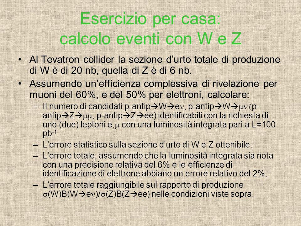 Esercizio per casa: calcolo eventi con W e Z Al Tevatron collider la sezione d'urto totale di produzione di W è di 20 nb, quella di Z è di 6 nb.