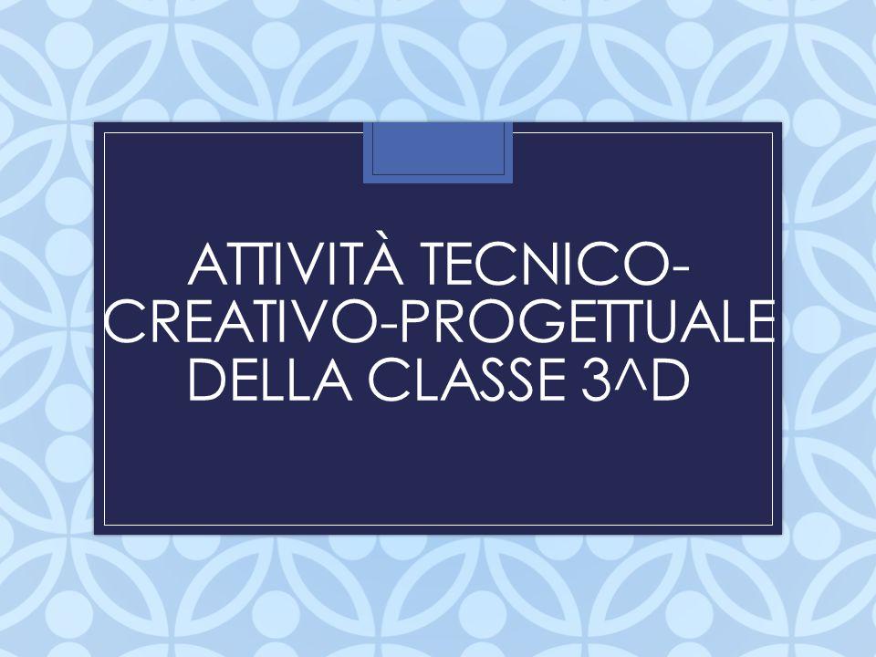 ATTIVITÀ TECNICO- CREATIVO-PROGETTUALE DELLA CLASSE 3^D