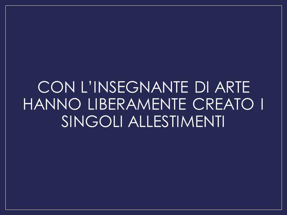 CON L'INSEGNANTE DI ARTE HANNO LIBERAMENTE CREATO I SINGOLI ALLESTIMENTI