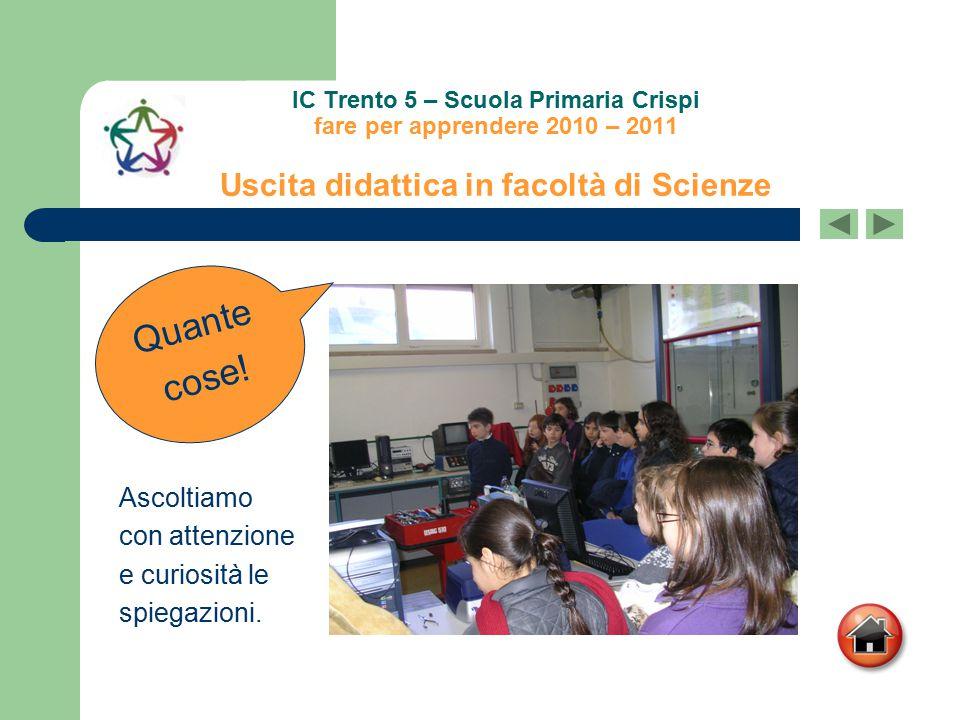 IC Trento 5 – Scuola Primaria Crispi fare per apprendere 2010 – 2011 Uscita didattica in facoltà di Scienze Quante cose! Ascoltiamo con attenzione e c