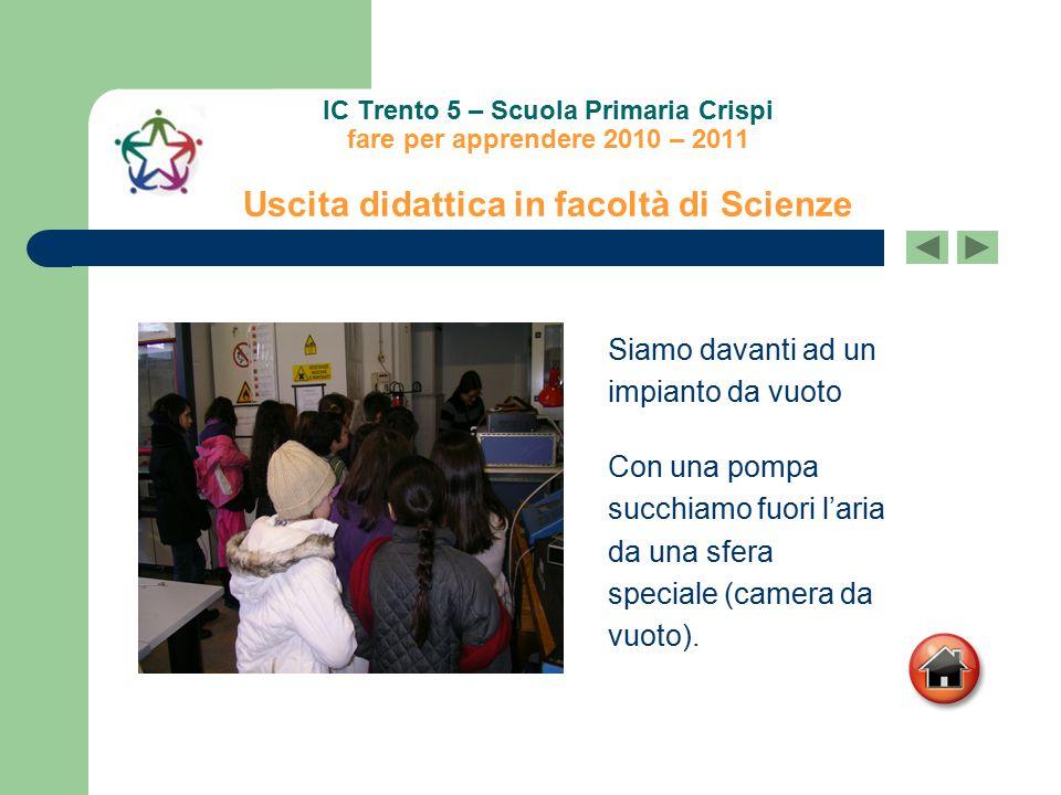 IC Trento 5 – Scuola Primaria Crispi fare per apprendere 2010 – 2011 Uscita didattica in facoltà di Scienze Siamo davanti ad un impianto da vuoto Con