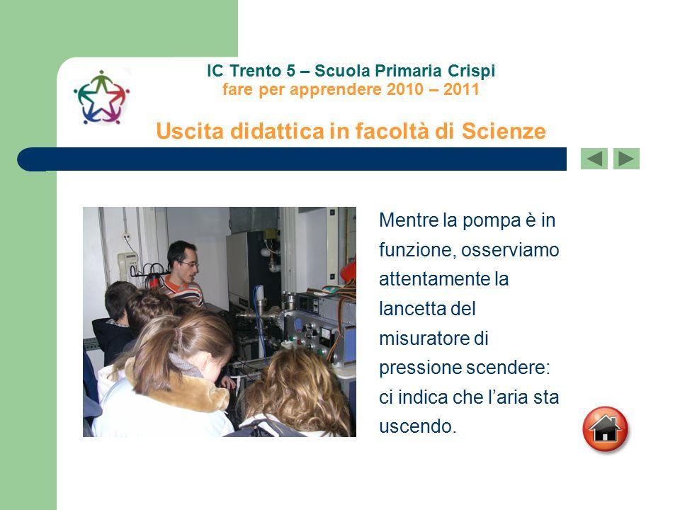 IC Trento 5 – Scuola Primaria Crispi fare per apprendere 2010 – 2011 Uscita didattica in facoltà di Scienze Mentre la pompa è in funzione, osserviamo