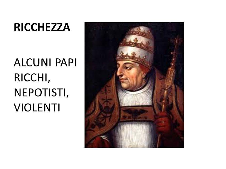 RICCHEZZA ALCUNI PAPI RICCHI, NEPOTISTI, VIOLENTI