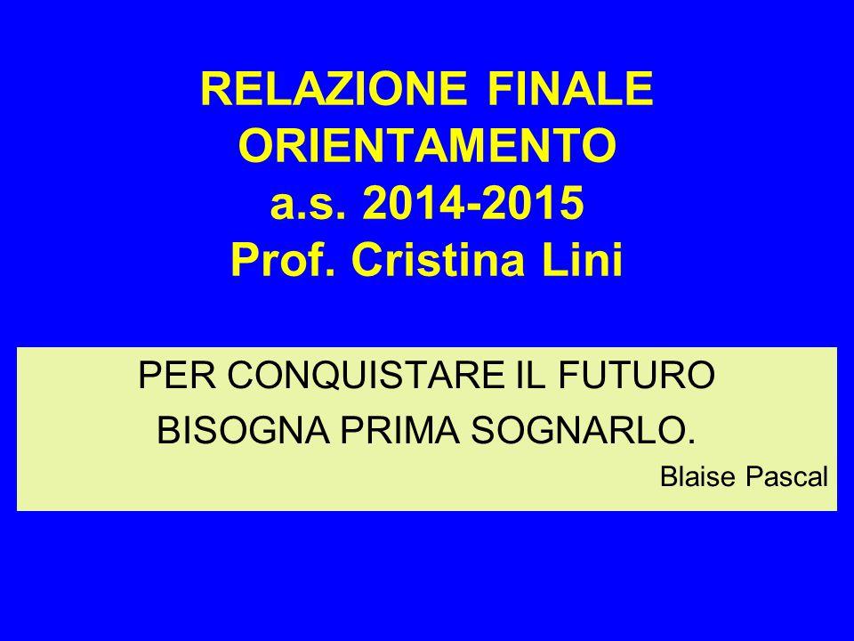 RELAZIONE FINALE ORIENTAMENTO a.s. 2014-2015 Prof. Cristina Lini PER CONQUISTARE IL FUTURO BISOGNA PRIMA SOGNARLO. Blaise Pascal
