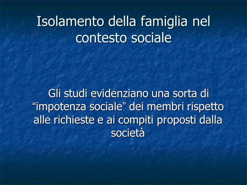 Isolamento della famiglia nel contesto sociale Gli studi evidenziano una sorta di impotenza sociale dei membri rispetto alle richieste e ai compiti proposti dalla società Gli studi evidenziano una sorta di impotenza sociale dei membri rispetto alle richieste e ai compiti proposti dalla società