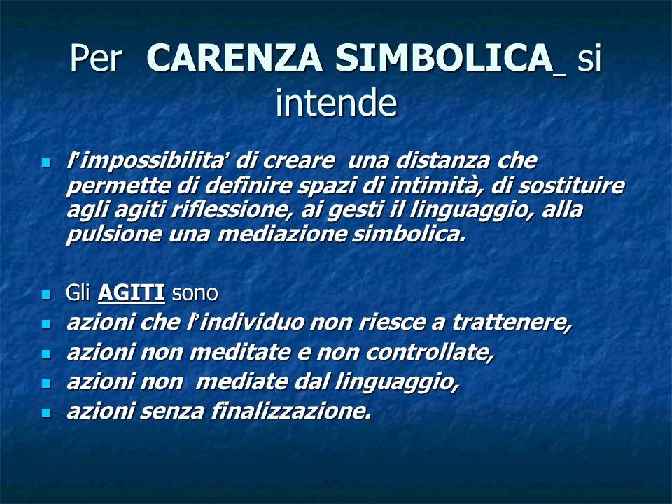 Per CARENZA SIMBOLICA si intende l'impossibilita' di creare una distanza che permette di definire spazi di intimità, di sostituire agli agiti riflessione, ai gesti il linguaggio, alla pulsione una mediazione simbolica.