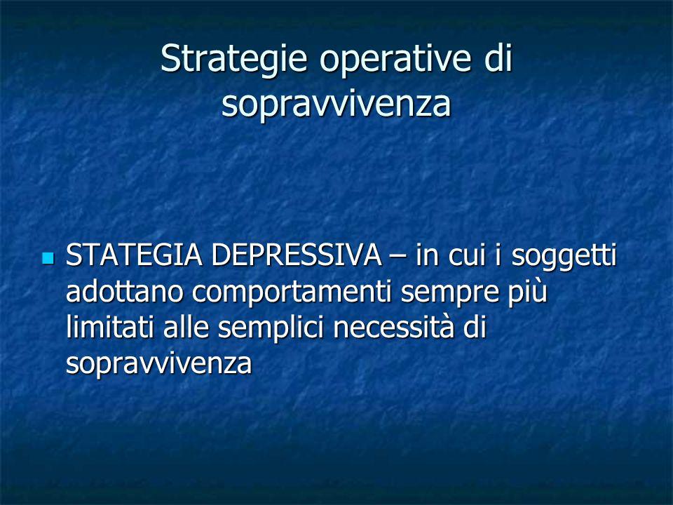 Strategie operative di sopravvivenza STATEGIA DEPRESSIVA – in cui i soggetti adottano comportamenti sempre più limitati alle semplici necessità di sopravvivenza STATEGIA DEPRESSIVA – in cui i soggetti adottano comportamenti sempre più limitati alle semplici necessità di sopravvivenza