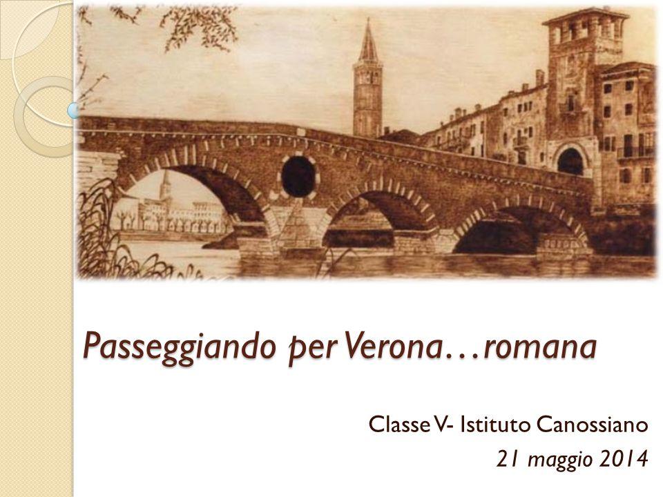 Passeggiando per Verona…romana Classe V- Istituto Canossiano 21 maggio 2014