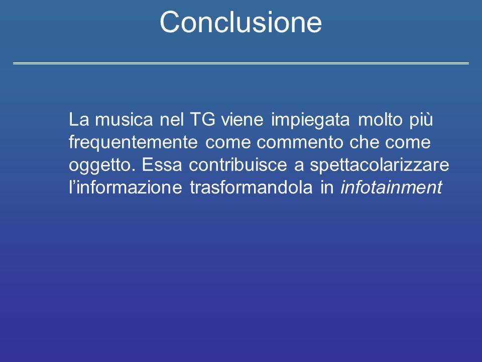 Conclusione La musica nel TG viene impiegata molto più frequentemente come commento che come oggetto. Essa contribuisce a spettacolarizzare l'informaz