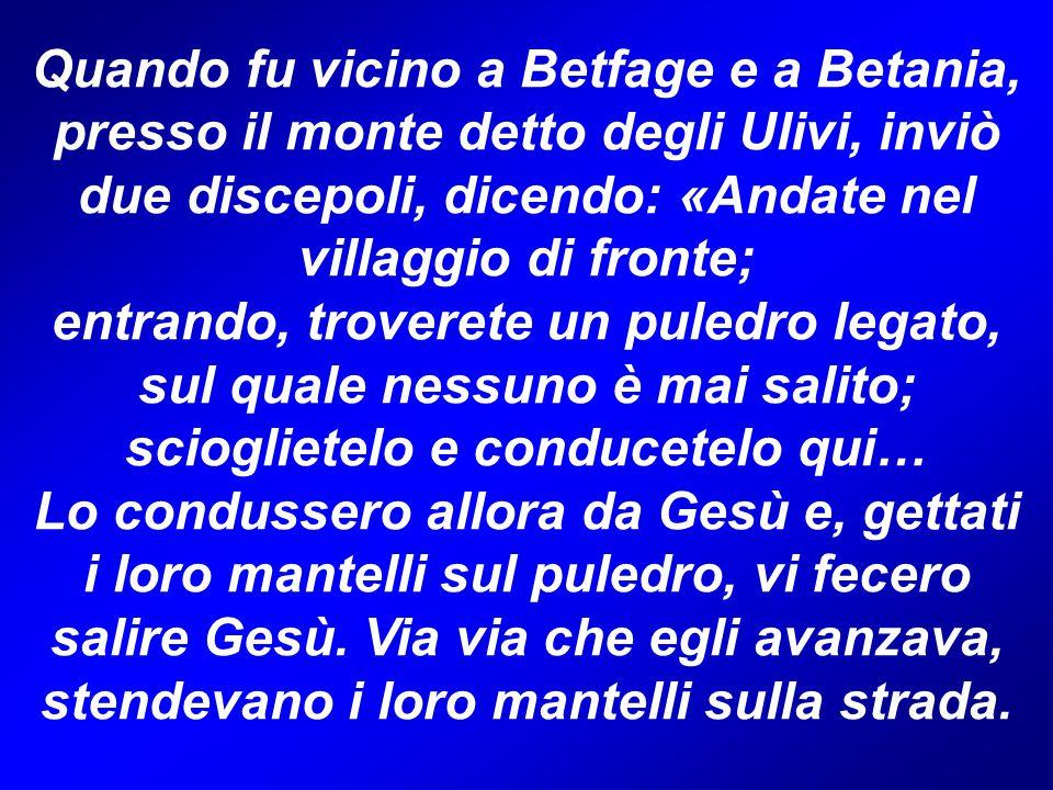 Quando fu vicino a Betfage e a Betania, presso il monte detto degli Ulivi, inviò due discepoli, dicendo: «Andate nel villaggio di fronte; entrando, tr
