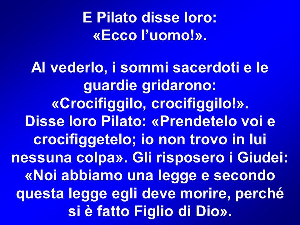 E Pilato disse loro: «Ecco l'uomo!». Al vederlo, i sommi sacerdoti e le guardie gridarono: «Crocifiggilo, crocifiggilo!». Disse loro Pilato: «Prendete