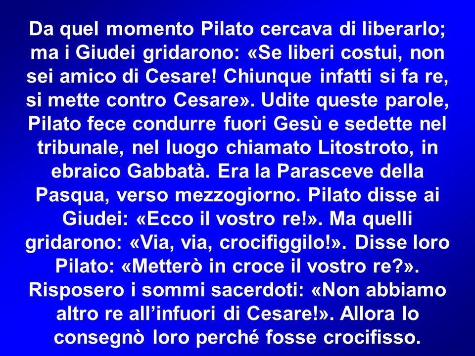 Da quel momento Pilato cercava di liberarlo; ma i Giudei gridarono: «Se liberi costui, non sei amico di Cesare! Chiunque infatti si fa re, si mette co