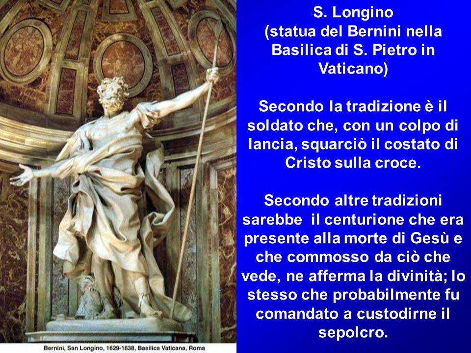 S. Longino (statua del Bernini nella Basilica di S. Pietro in Vaticano) Secondo la tradizione è il soldato che, con un colpo di lancia, squarciò il co