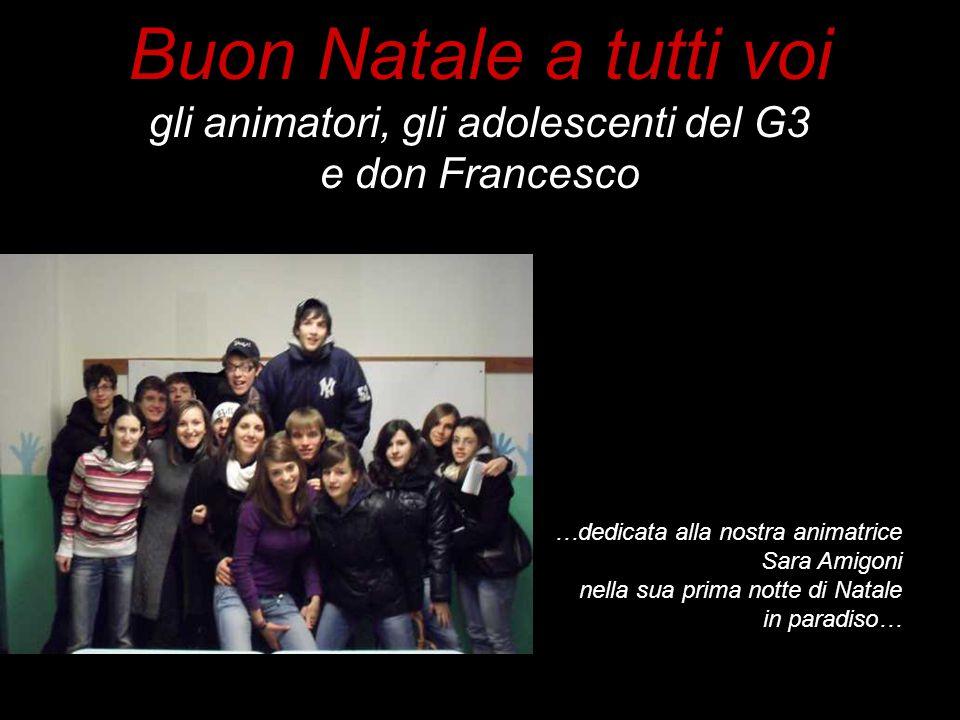 Buon Natale a tutti voi gli animatori, gli adolescenti del G3 e don Francesco …dedicata alla nostra animatrice Sara Amigoni nella sua prima notte di N