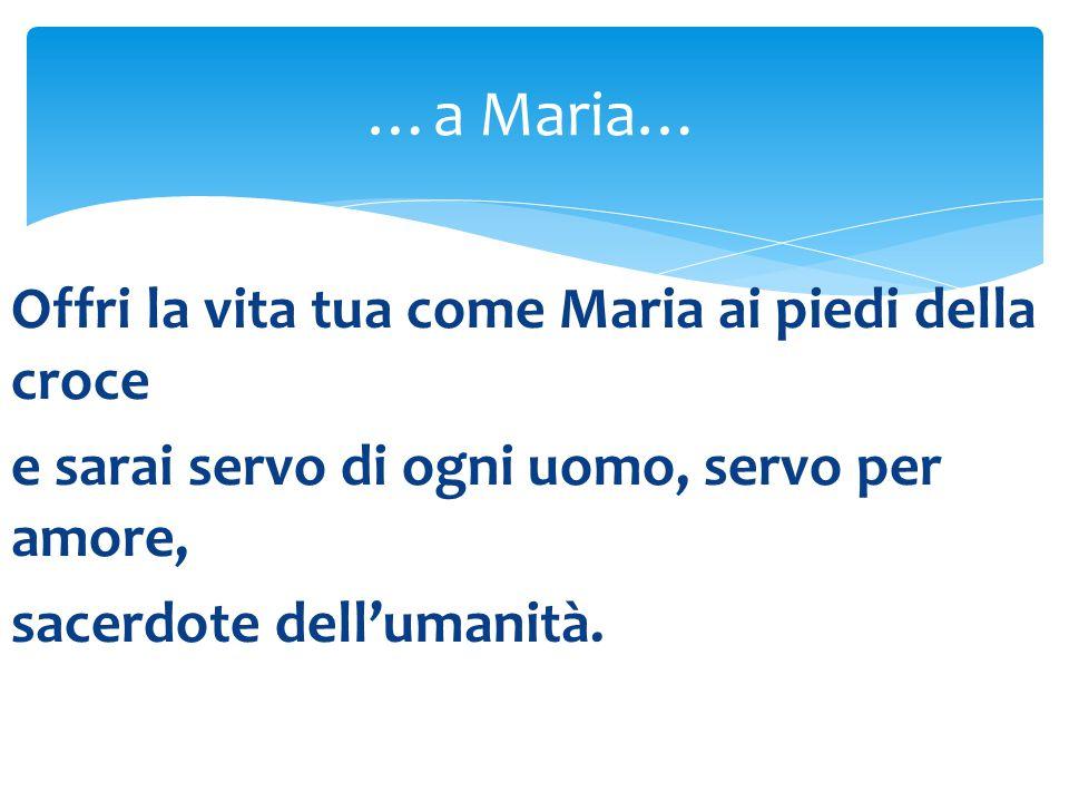 Offri la vita tua come Maria ai piedi della croce e sarai servo di ogni uomo, servo per amore, sacerdote dell'umanità.