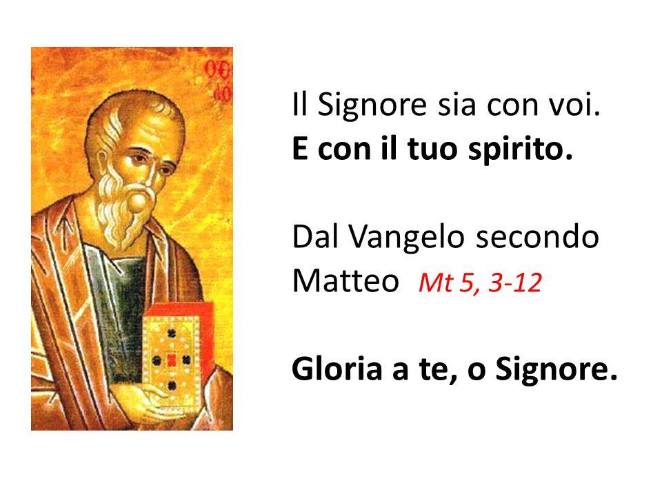 Il Signore sia con voi. E con il tuo spirito. Dal Vangelo secondo Matteo Mt 5, 3-12 Gloria a te, o Signore.