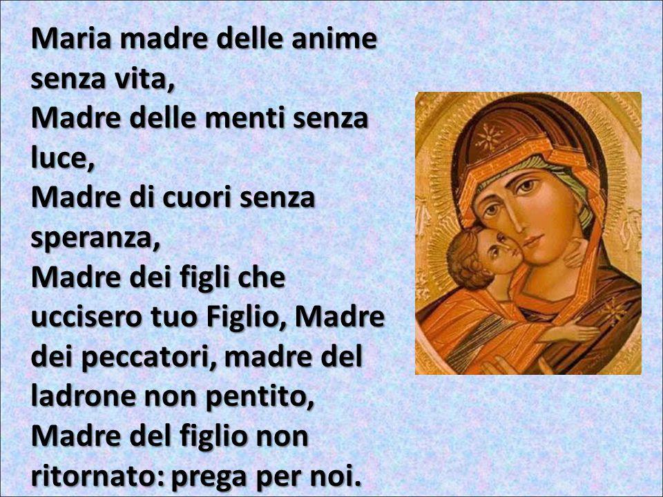 Maria madre di chi non lo ha seguito, Madre di chi lo ha rinnegato, Madre di chi è tornato indietro, Madre di chi non è stato chiamato: prega per noi.