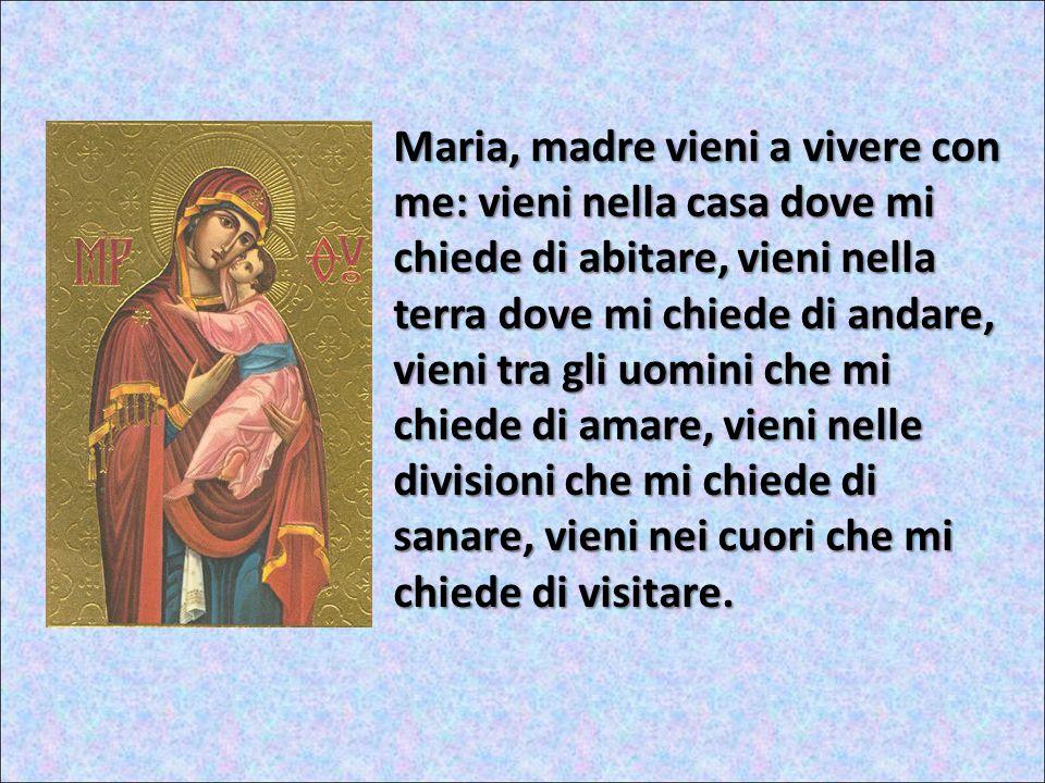 Vieni a casa mia a farmi da madre, vieni Maria a darmi il tuo cuore di madre.