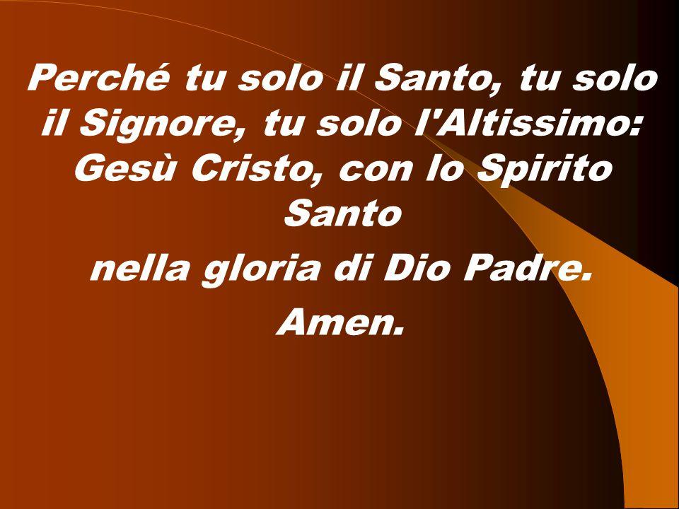 Perché tu solo il Santo, tu solo il Signore, tu solo l'Altissimo: Gesù Cristo, con lo Spirito Santo nella gloria di Dio Padre. Amen.
