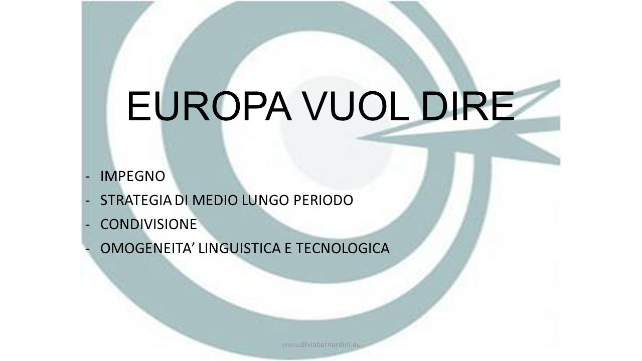 EUROPA VUOL DIRE -IMPEGNO -STRATEGIA DI MEDIO LUNGO PERIODO -CONDIVISIONE -OMOGENEITA' LINGUISTICA E TECNOLOGICA www.silviabernardini.eu