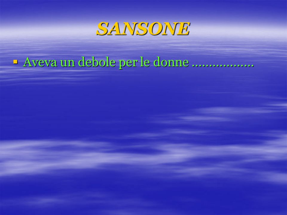 SANSONE  Aveva un debole per le donne ………………