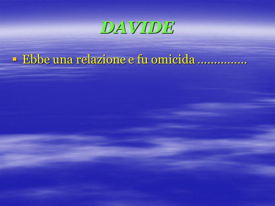 DAVIDE  Ebbe una relazione e fu omicida ……………