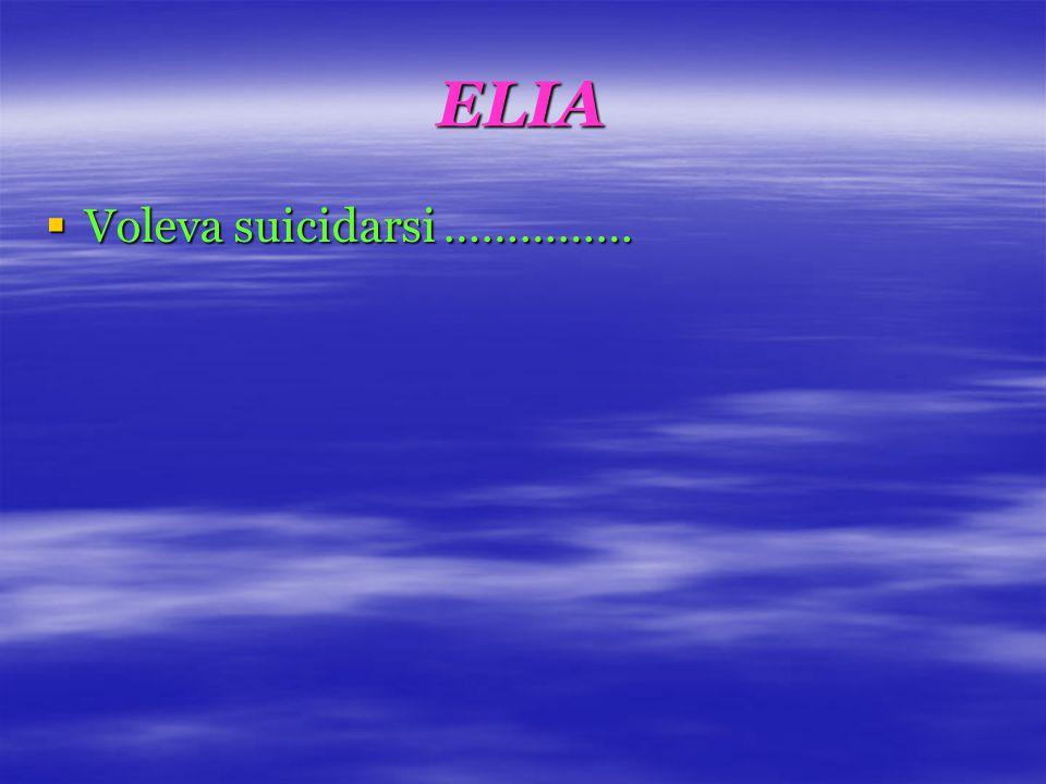 ELIA  Voleva suicidarsi ……………